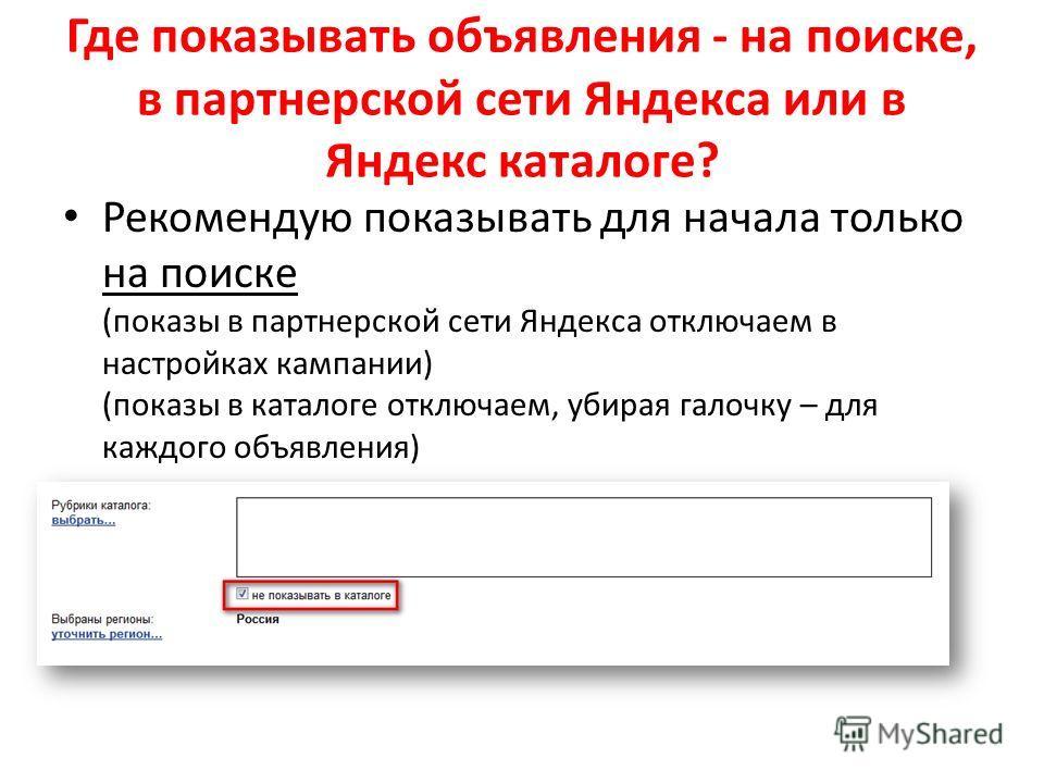 Где показывать объявления - на поиске, в партнерской сети Яндекса или в Яндекс каталоге? Рекомендую показывать для начала только на поиске (показы в партнерской сети Яндекса отключаем в настройках кампании) (показы в каталоге отключаем, убирая галочк