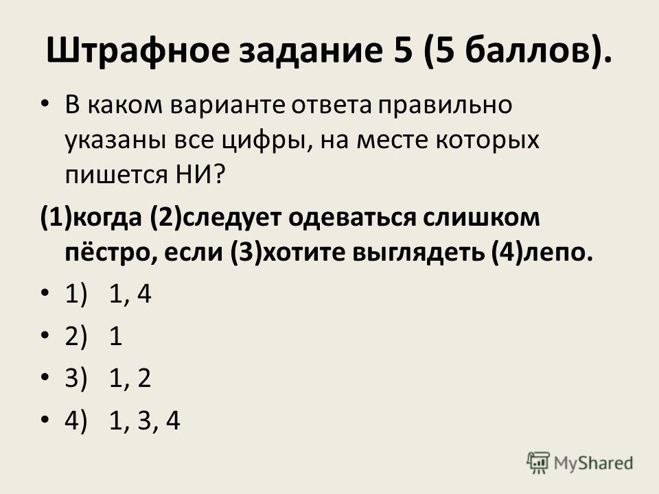Штрафное задание 5 (5 баллов). В каком варианте ответа правильно указаны все цифры, на месте которых пишется НИ? (1)когда (2)следует одеваться слишком пёстро, если (3)хотите выглядеть (4)лепо. 1) 1, 4 2) 1 3) 1, 2 4) 1, 3, 4