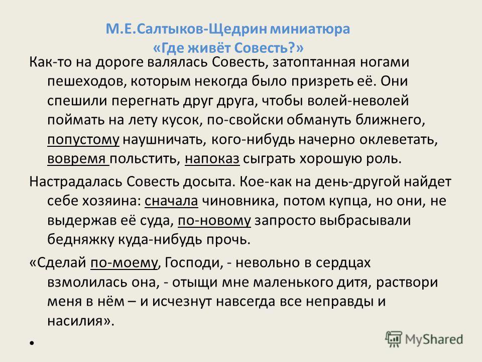 М.Е.Салтыков-Щедрин миниатюра «Где живёт Совесть?» Как-то на дороге валялась Совесть, затоптанная ногами пешеходов, которым некогда было призреть её. Они спешили перегнать друг друга, чтобы волей-неволей поймать на лету кусок, по-свойски обмануть бли