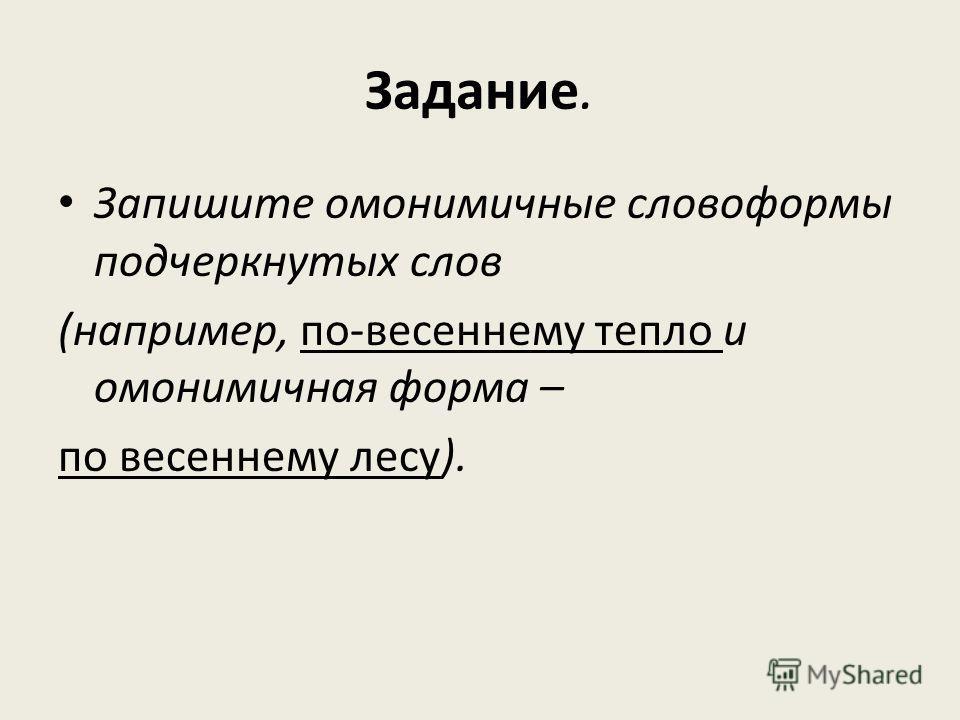 Задание. Запишите омонимичные словоформы подчеркнутых слов (например, по-весеннему тепло и омонимичная форма – по весеннему лесу).