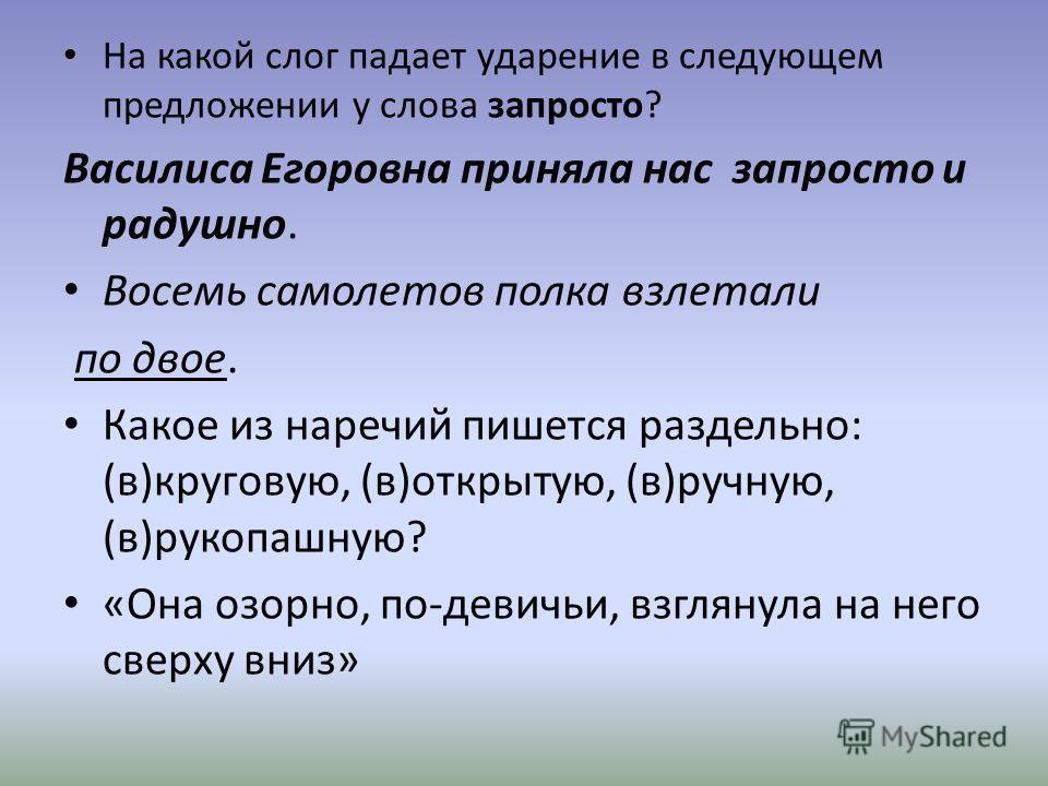 На какой слог падает ударение в следующем предложении у слова запросто? Василиса Егоровна приняла нас запросто и радушно. Восемь самолетов полка взлетали по двое. Какое из наречий пишется раздельно: (в)круговую, (в)открытую, (в)ручную, (в)рукопашную?
