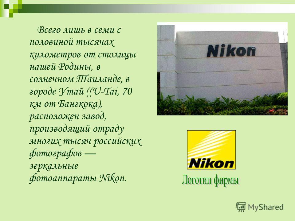 В сего лишь в семи с половиной тысячах километров от столицы нашей Родины, в солнечном Таиланде, в городе Утай ((U-Tai, 70 км от Бангкока), расположен завод, производящий отраду многих тысяч российских фотографов зеркальные фотоаппараты Nikon.