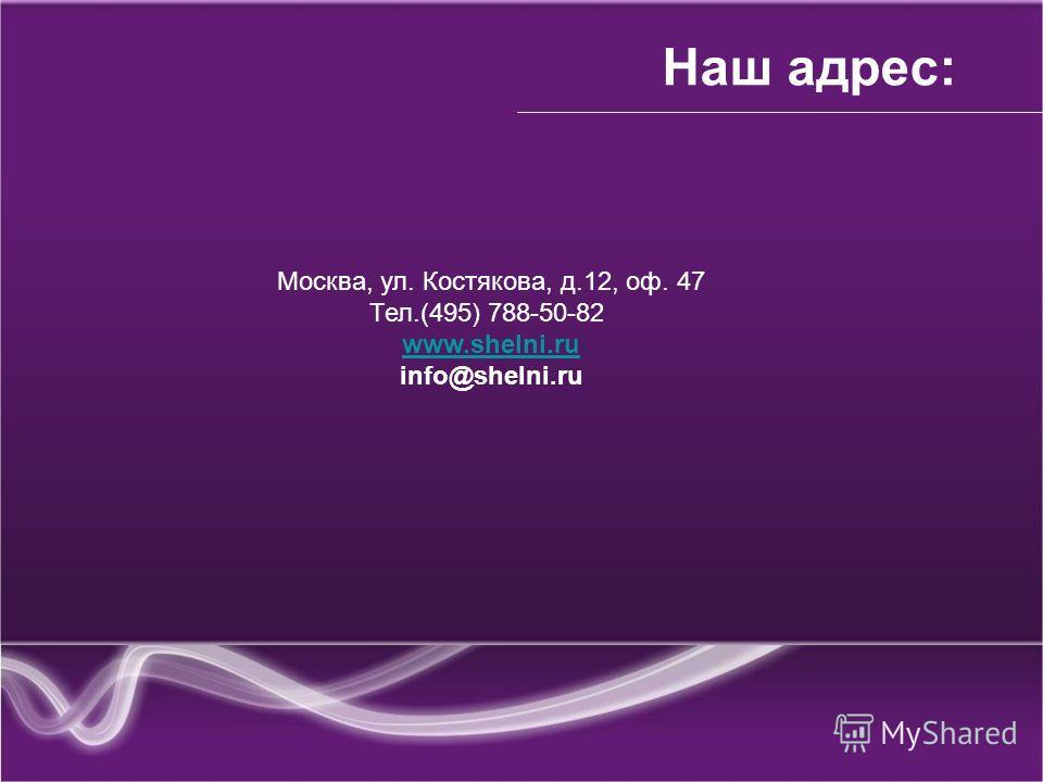 Наш адрес: Москва, ул. Костякова, д.12, оф. 47 Тел.(495) 788-50-82 www.shelni.ru info@shelni.ru