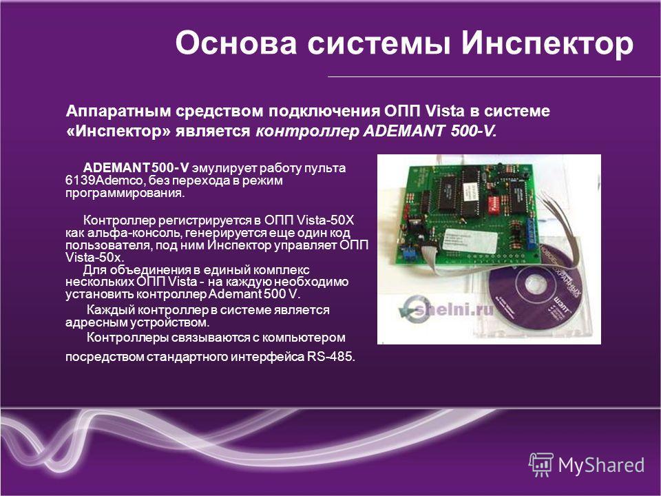 Основа системы Инспектор АDEMANT 500- V эмулирует работу пульта 6139Ademco, без перехода в режим программирования. Контроллер регистрируется в ОПП Vista-50X как альфа-консоль, генерируется еще один код пользователя, под ним Инспектор управляет ОПП Vi