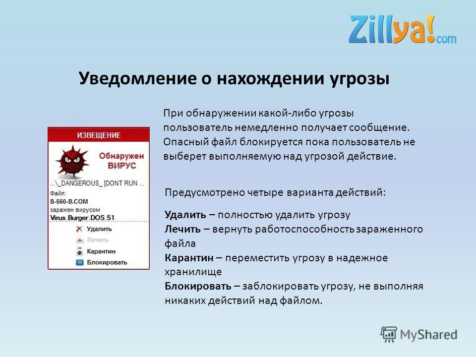 Уведомление о нахождении угрозы При обнаружении какой-либо угрозы пользователь немедленно получает сообщение. Опасный файл блокируется пока пользователь не выберет выполняемую над угрозой действие. Предусмотрено четыре варианта действий: Удалить – по