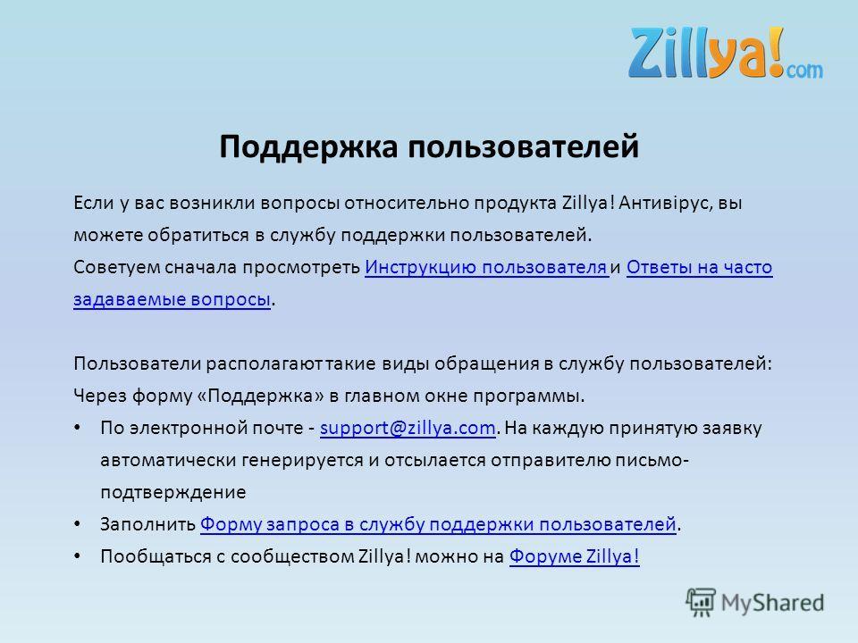 Поддержка пользователей Если у вас возникли вопросы относительно продукта Zillya! Антивірус, вы можете обратиться в службу поддержки пользователей. Советуем сначала просмотреть Инструкцию пользователя и Ответы на часто задаваемые вопросы.Инструкцию п