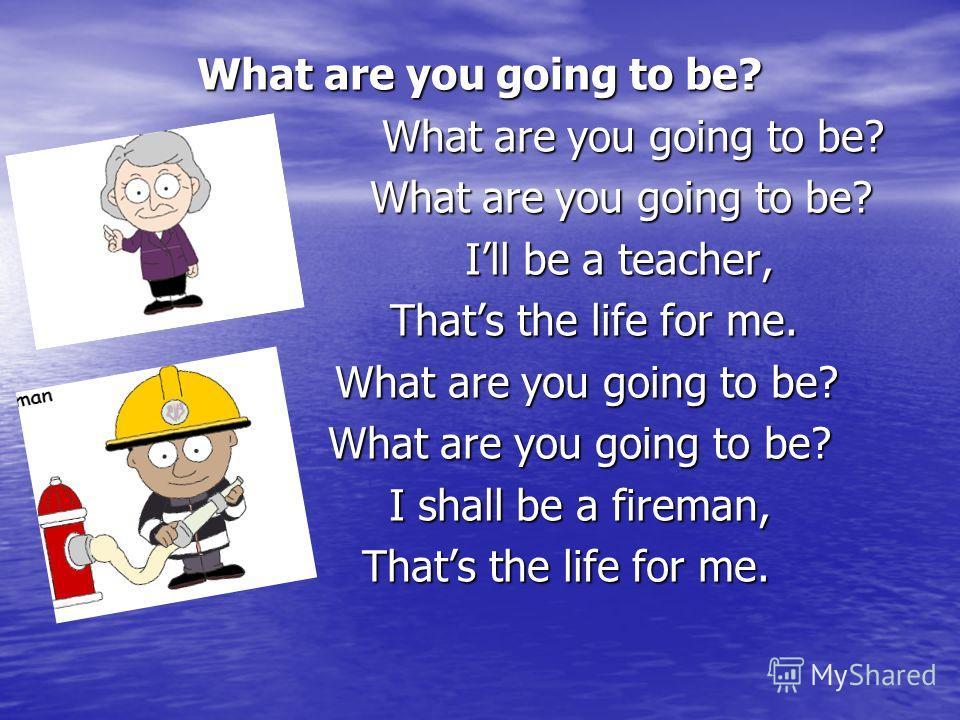 What are you going to be? What are you going to be? What are you going to be? Ill be a teacher, Ill be a teacher, Thats the life for me. Thats the life for me. What are you going to be? What are you going to be? I shall be a fireman, I shall be a fir