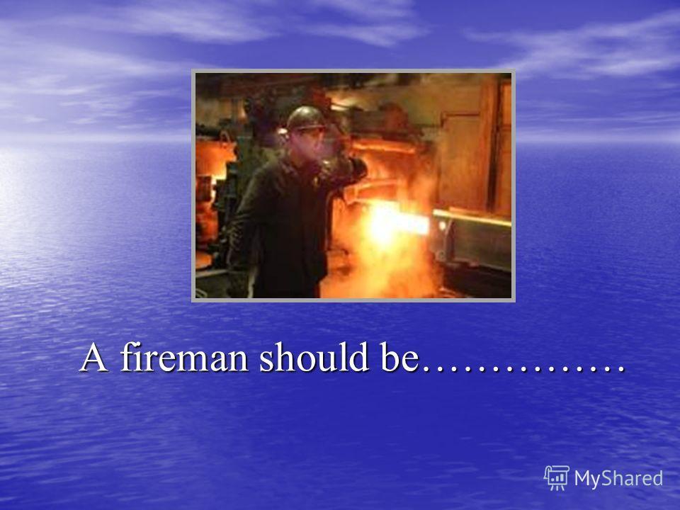 A fireman should be…………… A fireman should be……………