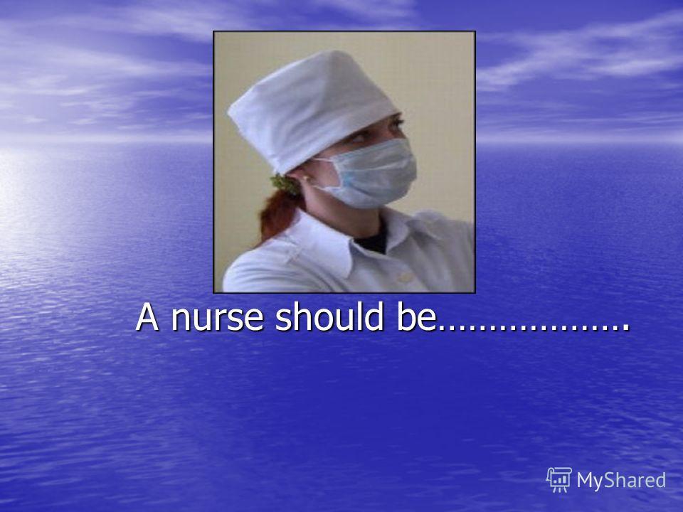 A nurse should be………………. A nurse should be……………….