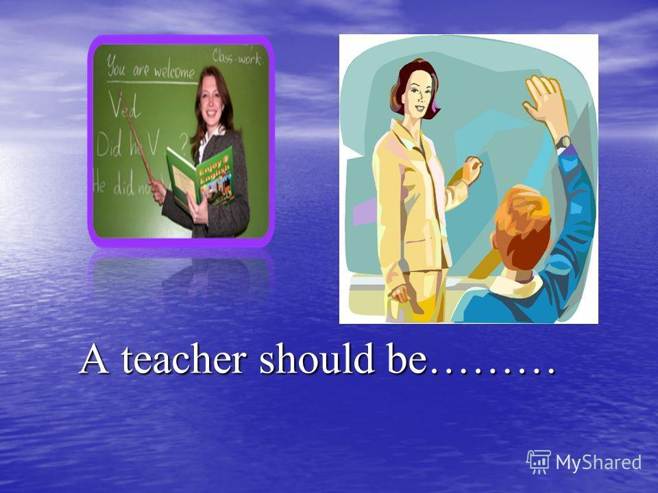 A teacher should be……… A teacher should be………