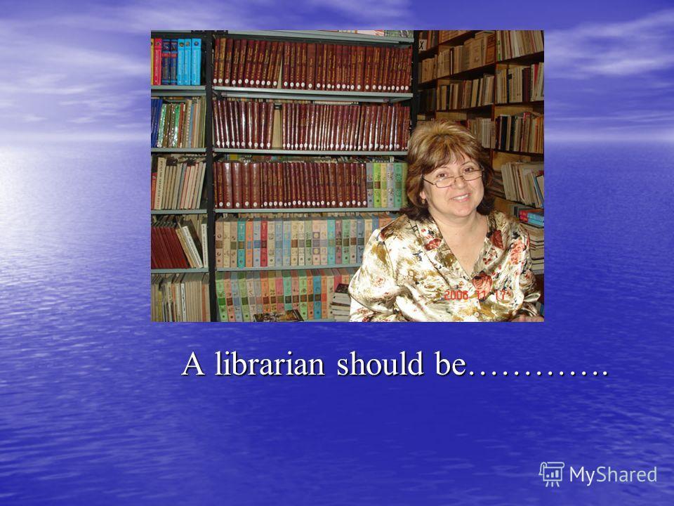 A librarian should be…………. A librarian should be………….