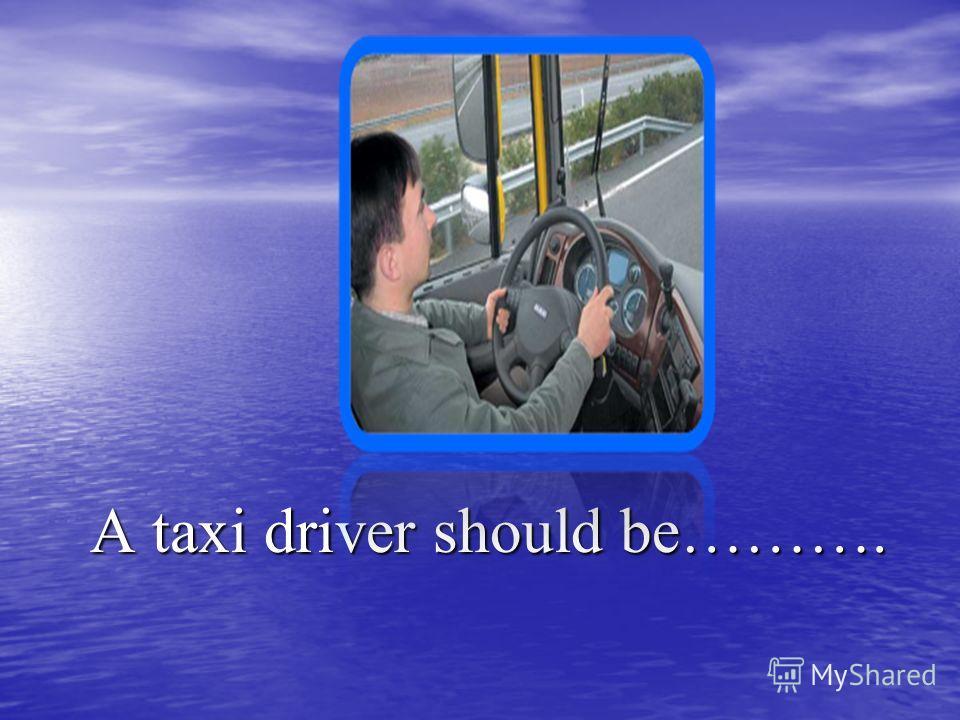 A taxi driver should be………. A taxi driver should be……….