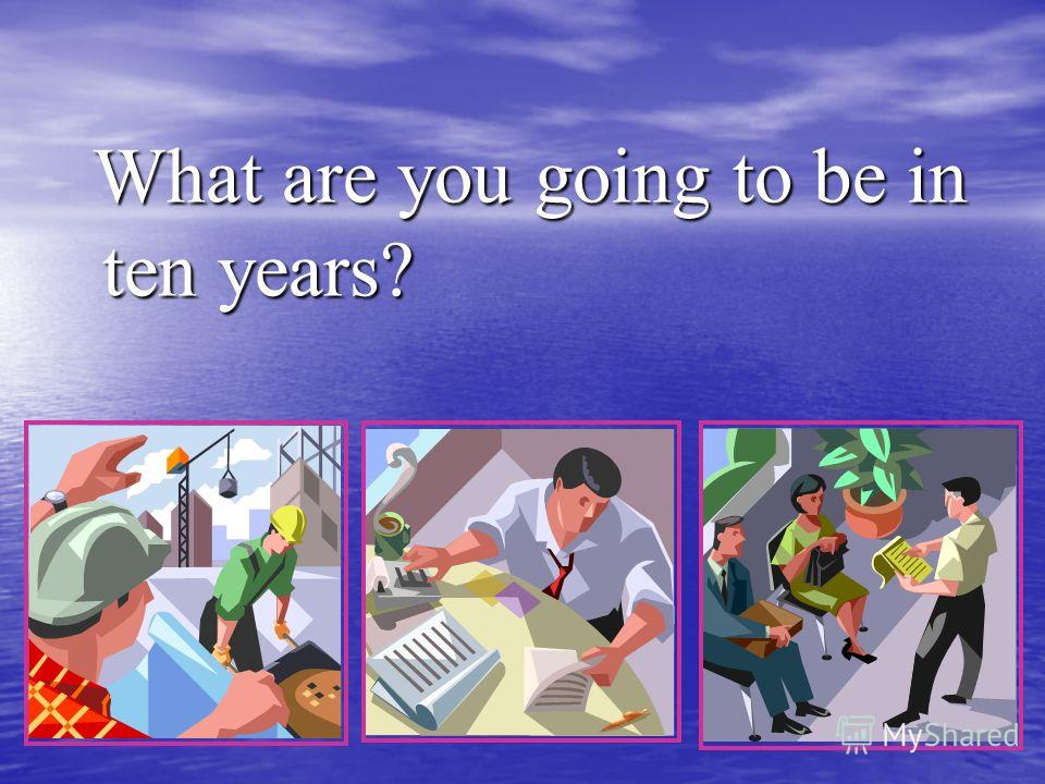 What are you going to be in ten years? What are you going to be in ten years?
