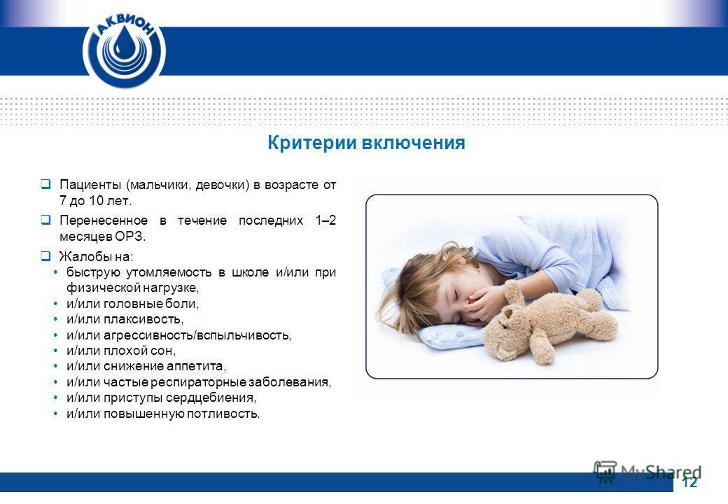 Критерии включения Пациенты (мальчики, девочки) в возрасте от 7 до 10 лет. Перенесенное в течение последних 1–2 месяцев ОРЗ. Жалобы на: быструю утомляемость в школе и/или при физической нагрузке, и/или головные боли, и/или плаксивость, и/или агрессив