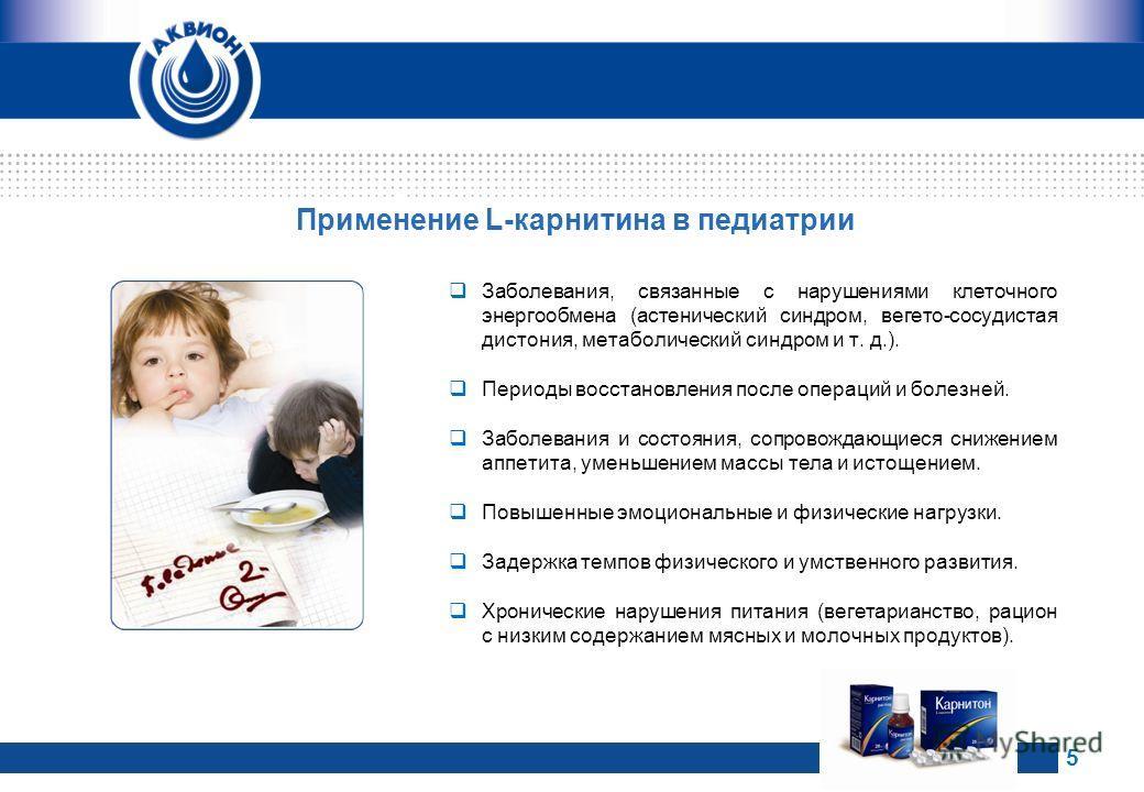 Применение L-карнитина в педиатрии Заболевания, связанные с нарушениями клеточного энергообмена (астенический синдром, вегето-сосудистая дистония, метаболический синдром и т. д.). Периоды восстановления после операций и болезней. Заболевания и состоя