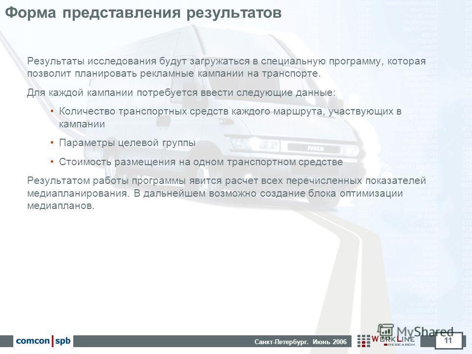 Санкт-Петербург. Июнь 2006 11 Форма представления результатов Результаты исследования будут загружаться в специальную программу, которая позволит планировать рекламные кампании на транспорте. Для каждой кампании потребуется ввести следующие данные: К