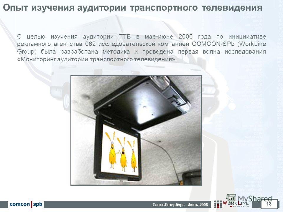 Санкт-Петербург. Июнь 2006 13 Опыт изучения аудитории транспортного телевидения С целью изучения аудитории ТТВ в мае-июне 2006 года по иницииативе рекламного агентства 062 исследовательской компанией COMCON-SPb (WorkLine Group) была разработана метод