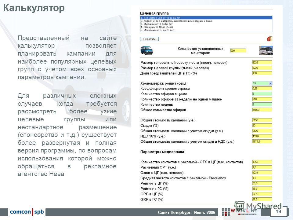 Санкт-Петербург. Июнь 2006 19 Калькулятор Представленный на сайте калькулятор позволяет планировать кампании для наиболее популярных целевых групп с учетом всех основных параметров кампании. Для различных сложных случаев, когда требуется рассмотреть