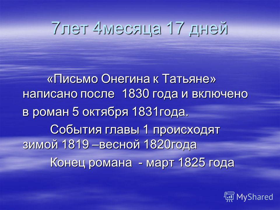 7лет 4месяца 17 дней «Письмо Онегина к Татьяне» написано после 1830 года и включено «Письмо Онегина к Татьяне» написано после 1830 года и включено в роман 5 октября 1831года. в роман 5 октября 1831года. События главы 1 происходят зимой 1819 –весной 1