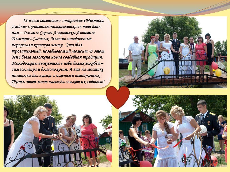 13 июля состоялось открытие «Мостика Любви» с участием поженившихся в тот день пар – Ольги и Сергея Азаровых и Любови и Дмитрия Садовых. Именно новобрачные перерезали красную ленту. Это был трогательный, незабываемый момент. В этот день была заложена