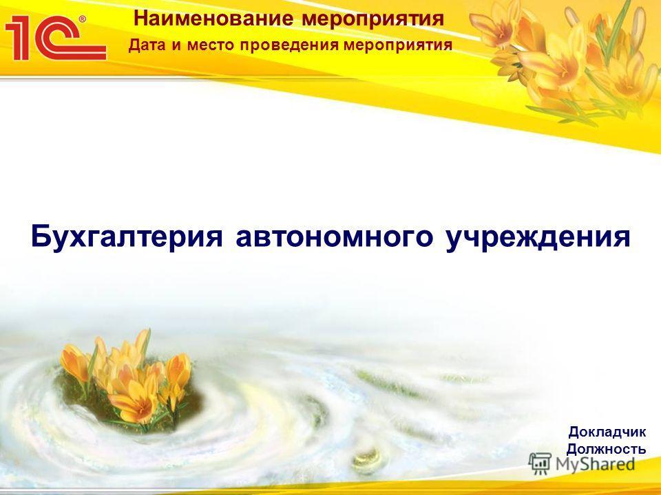 Наименование мероприятия Дата и место проведения мероприятия Бухгалтерия автономного учреждения Докладчик Должность