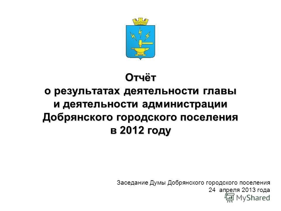 Отчёт о результатах деятельности главы и деятельности администрации Добрянского городского поселения в 2012 году Заседание Думы Добрянского городского поселения 24 апреля 2013 года
