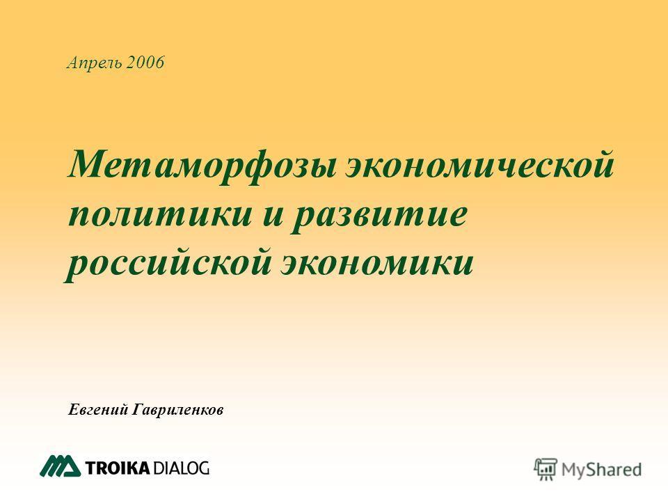 1 Апрель 2006 Метаморфозы экономической политики и развитие российской экономики Евгений Гавриленков