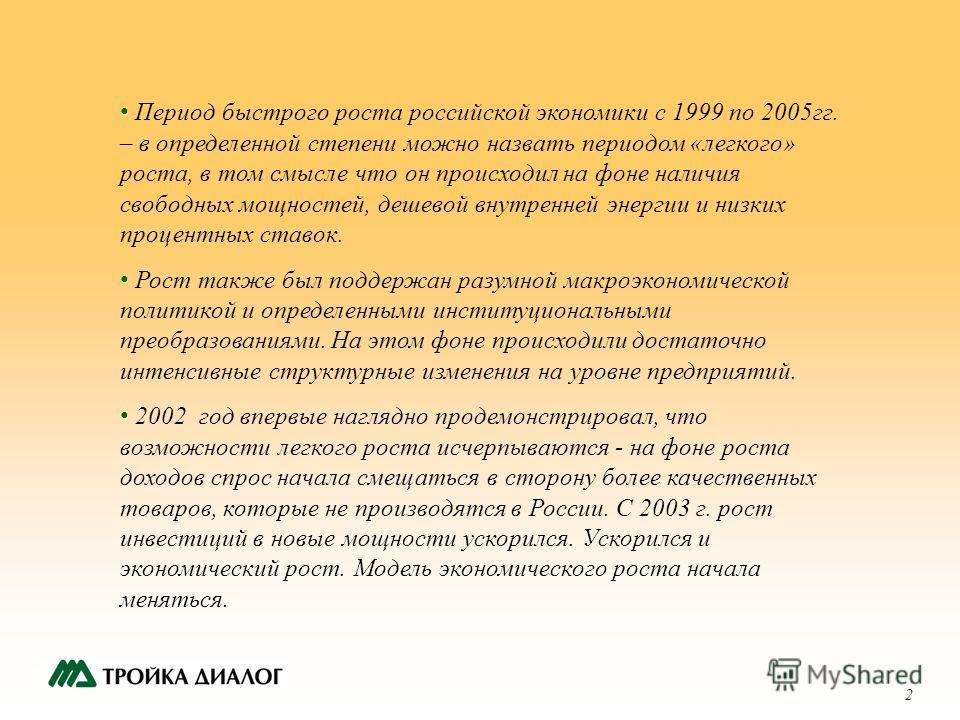 2 Период быстрого роста российской экономики с 1999 по 2005гг. – в определенной степени можно назвать периодом «легкого» роста, в том смысле что он происходил на фоне наличия свободных мощностей, дешевой внутренней энергии и низких процентных ставок.