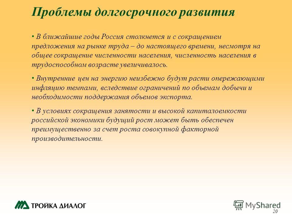 20 Проблемы долгосрочного развития В ближайшие годы Россия столкнется и с сокращением предложения на рынке труда – до настоящего времени, несмотря на общее сокращение численности населения, численность населения в трудоспособном возрасте увеличивалос