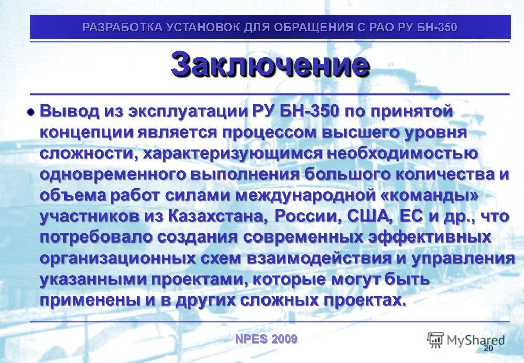 NPES 2009 ЗаключениеЗаключение Вывод из эксплуатации РУ БН-350 по принятой концепции является процессом высшего уровня сложности, характеризующимся необходимостью одновременного выполнения большого количества и объема работ силами международной «кома