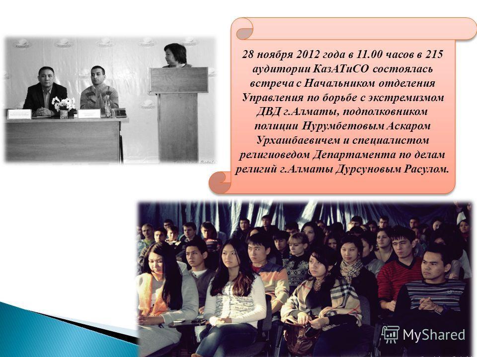 28 ноября 2012 года в 11.00 часов в 215 аудитории КазАТиСО состоялась встреча с Начальником отделения Управления по борьбе с экстремизмом ДВД г.Алматы, подполковником полиции Нурумбетовым Аскаром Урхашбаевичем и специалистом религиоведом Департамента