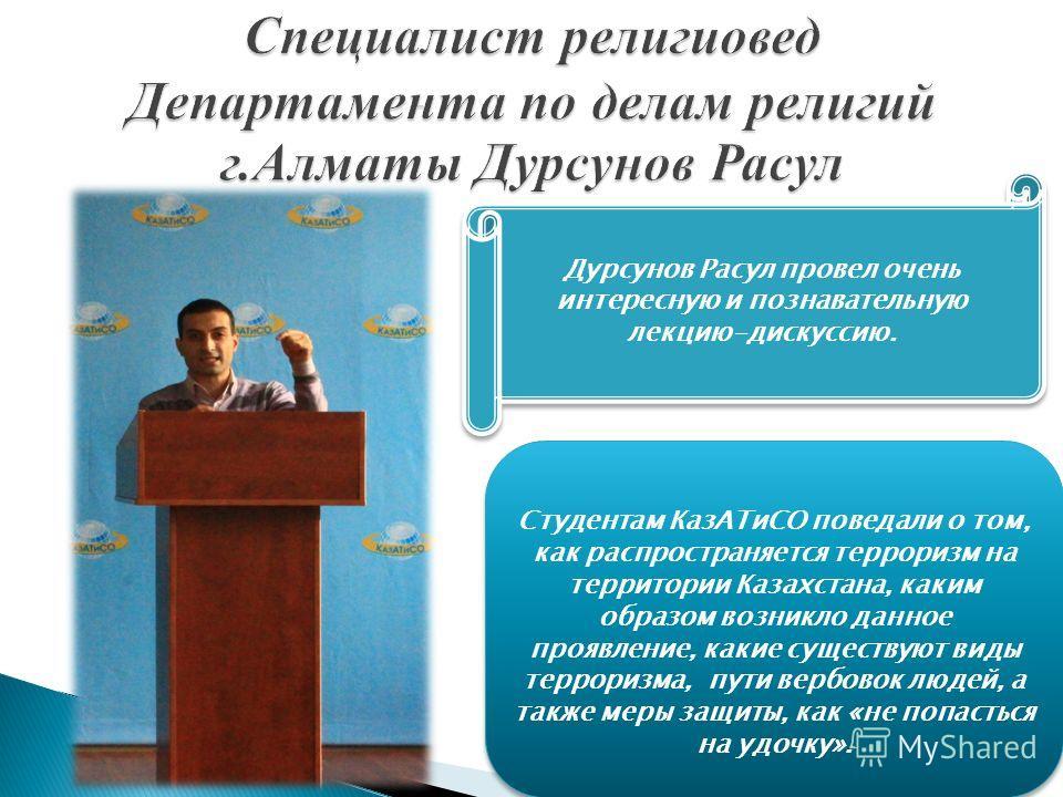 Дурсунов Расул провел очень интересную и познавательную лекцию-дискуссию. Студентам КазАТиСО поведали о том, как распространяется терроризм на территории Казахстана, каким образом возникло данное проявление, какие существуют виды терроризма, пути вер