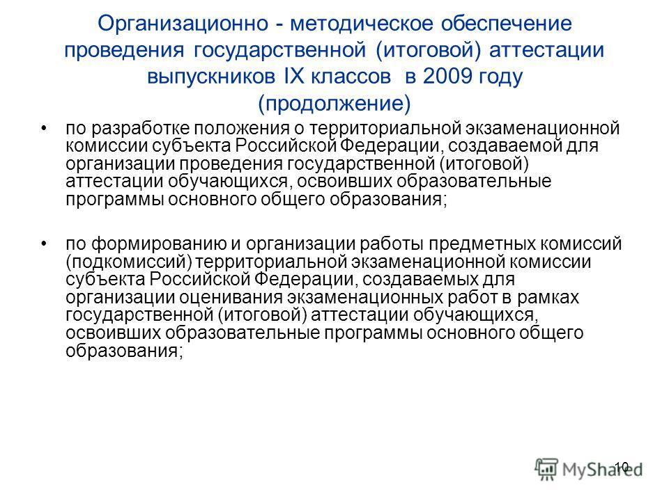 10 Организационно - методическое обеспечение проведения государственной (итоговой) аттестации выпускников IX классов в 2009 году (продолжение) по разработке положения о территориальной экзаменационной комиссии субъекта Российской Федерации, создаваем
