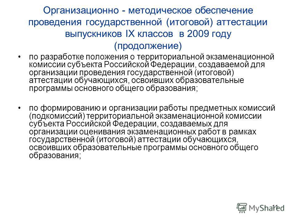 11 Организационно - методическое обеспечение проведения государственной (итоговой) аттестации выпускников IX классов в 2009 году (продолжение) по разработке положения о территориальной экзаменационной комиссии субъекта Российской Федерации, создаваем