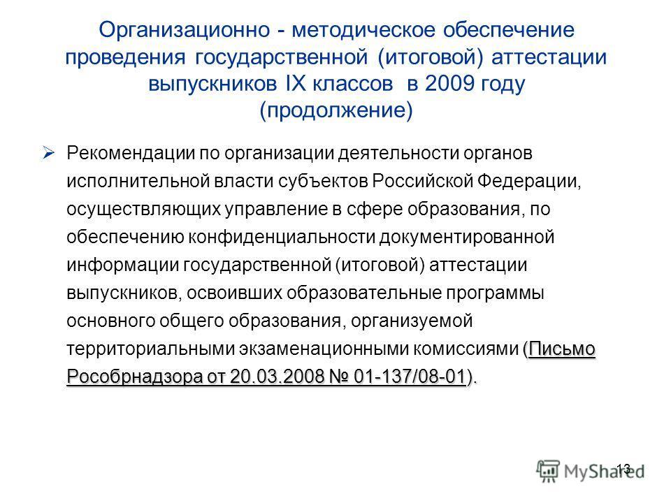 13 Организационно - методическое обеспечение проведения государственной (итоговой) аттестации выпускников IX классов в 2009 году (продолжение) (Письмо Рособрнадзора от 20.03.2008 01-137/08-01). Рекомендации по организации деятельности органов исполни