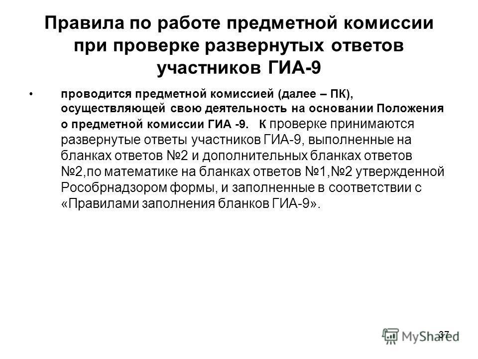 37 Правила по работе предметной комиссии при проверке развернутых ответов участников ГИА-9 проводится предметной комиссией (далее – ПК), осуществляющей свою деятельность на основании Положения о предметной комиссии ГИА -9. К проверке принимаются разв