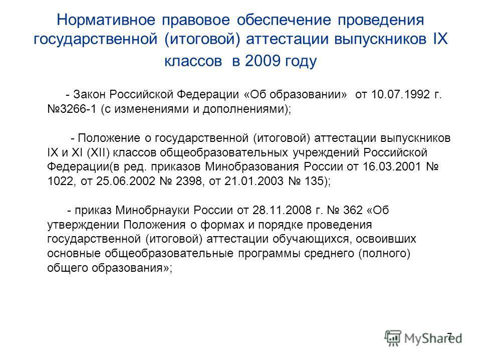 7 Нормативное правовое обеспечение проведения государственной (итоговой) аттестации выпускников IX классов в 2009 году - Закон Российской Федерации «Об образовании» от 10.07.1992 г. 3266-1 (с изменениями и дополнениями); - Положение о государственной