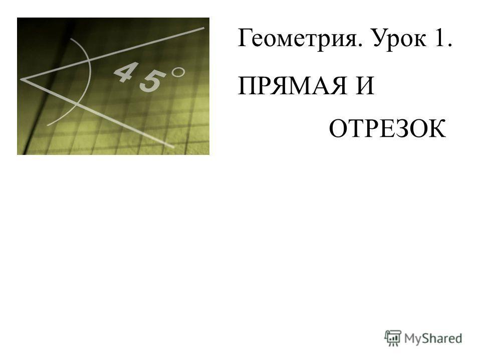 Геометрия. Урок 1. ПРЯМАЯ И ОТРЕЗОК