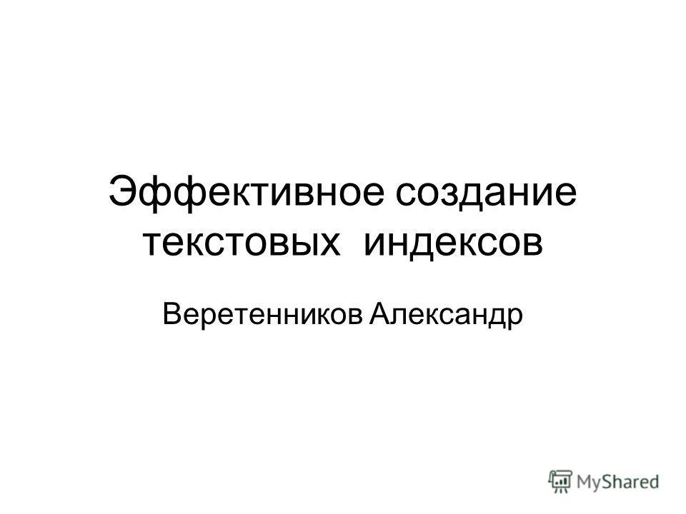 Эффективное создание текстовых индексов Веретенников Александр