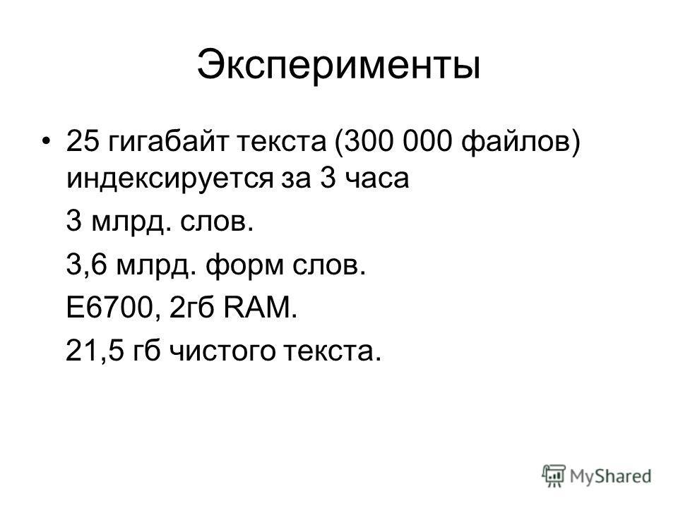 Эксперименты 25 гигабайт текста (300 000 файлов) индексируется за 3 часа 3 млрд. слов. 3,6 млрд. форм слов. E6700, 2гб RAM. 21,5 гб чистого текста.