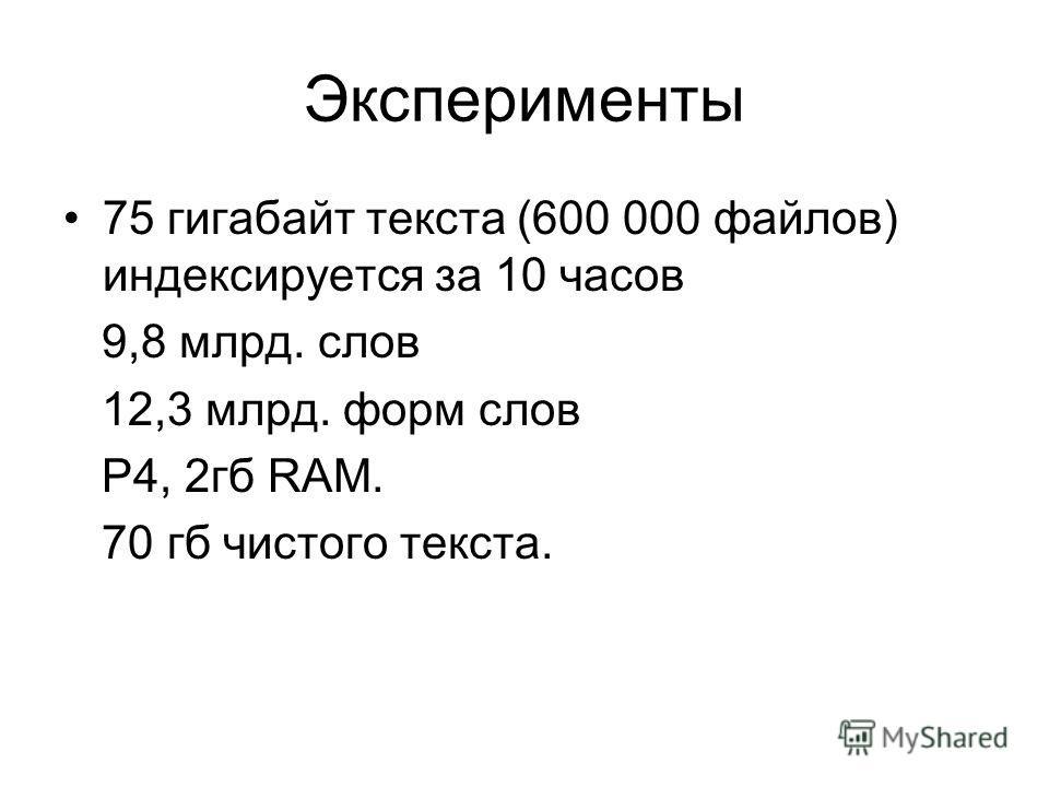 Эксперименты 75 гигабайт текста (600 000 файлов) индексируется за 10 часов 9,8 млрд. слов 12,3 млрд. форм слов P4, 2гб RAM. 70 гб чистого текста.