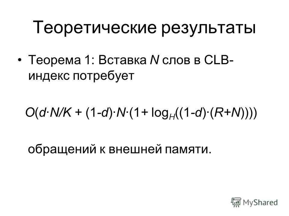 Теоретические результаты Теорема 1: Вставка N слов в CLB- индекс потребует O(dN/K + (1-d)N(1+ log H ((1-d)(R+N)))) обращений к внешней памяти.