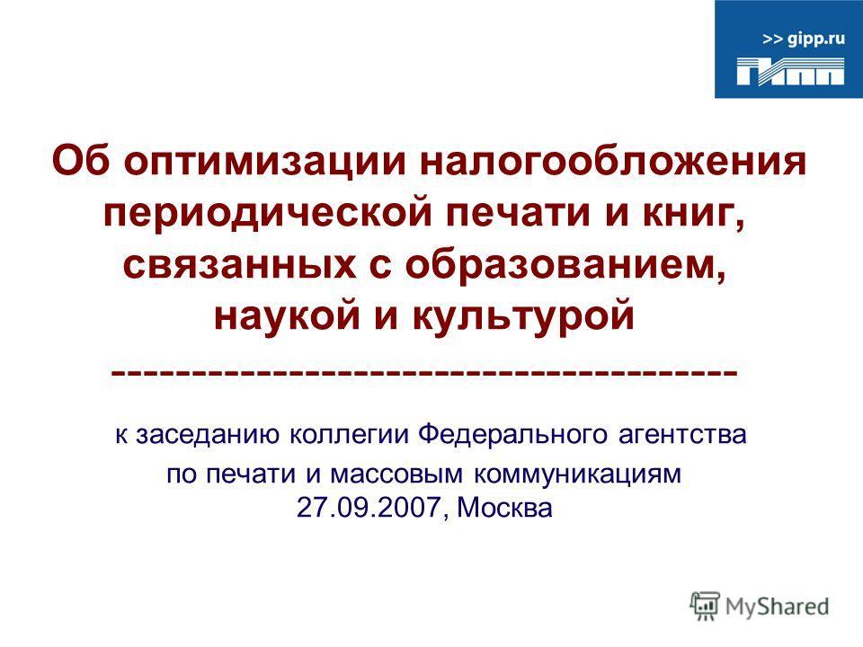 Об оптимизации налогообложения периодической печати и книг, связанных с образованием, наукой и культурой --------------------------------------- к заседанию коллегии Федерального агентства по печати и массовым коммуникациям 27.09.2007, Москва