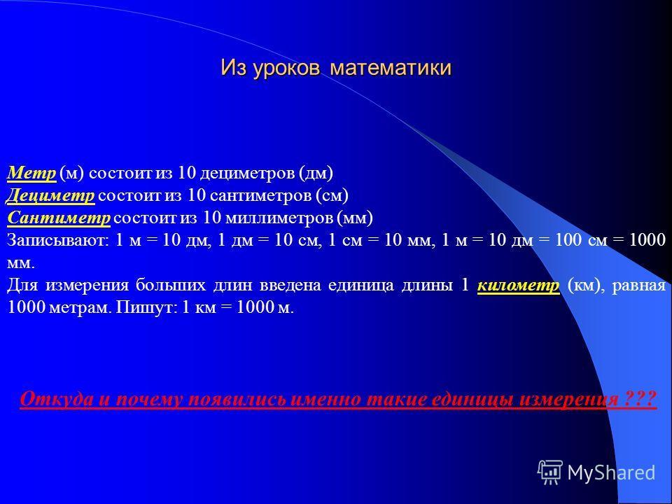 Метр (м) состоит из 10 дециметров (дм) Дециметр состоит из 10 сантиметров (см) Сантиметр состоит из 10 миллиметров (мм) Записывают: 1 м = 10 дм, 1 дм = 10 см, 1 см = 10 мм, 1 м = 10 дм = 100 см = 1000 мм. Для измерения больших длин введена единица дл