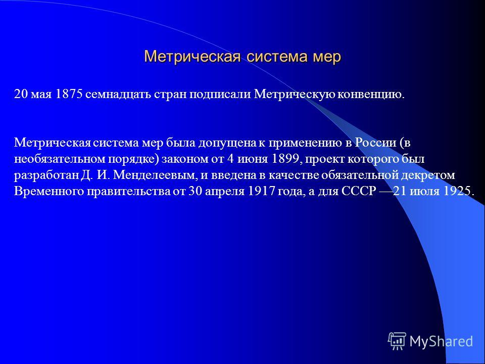 Метрическая система мер 20 мая 1875 семнадцать стран подписали Метрическую конвенцию. Метрическая система мер была допущена к применению в России (в необязательном порядке) законом от 4 июня 1899, проект которого был разработан Д. И. Менделеевым, и в