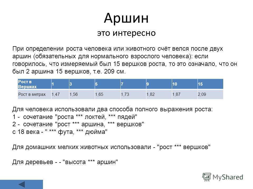 Аршин это интересно При определении роста человека или животного счёт велся после двух аршин (обязательных для нормального взрослого человека): если говорилось, что измеряемый был 15 вершков роста, то это означало, что он был 2 аршина 15 вершков, т.е