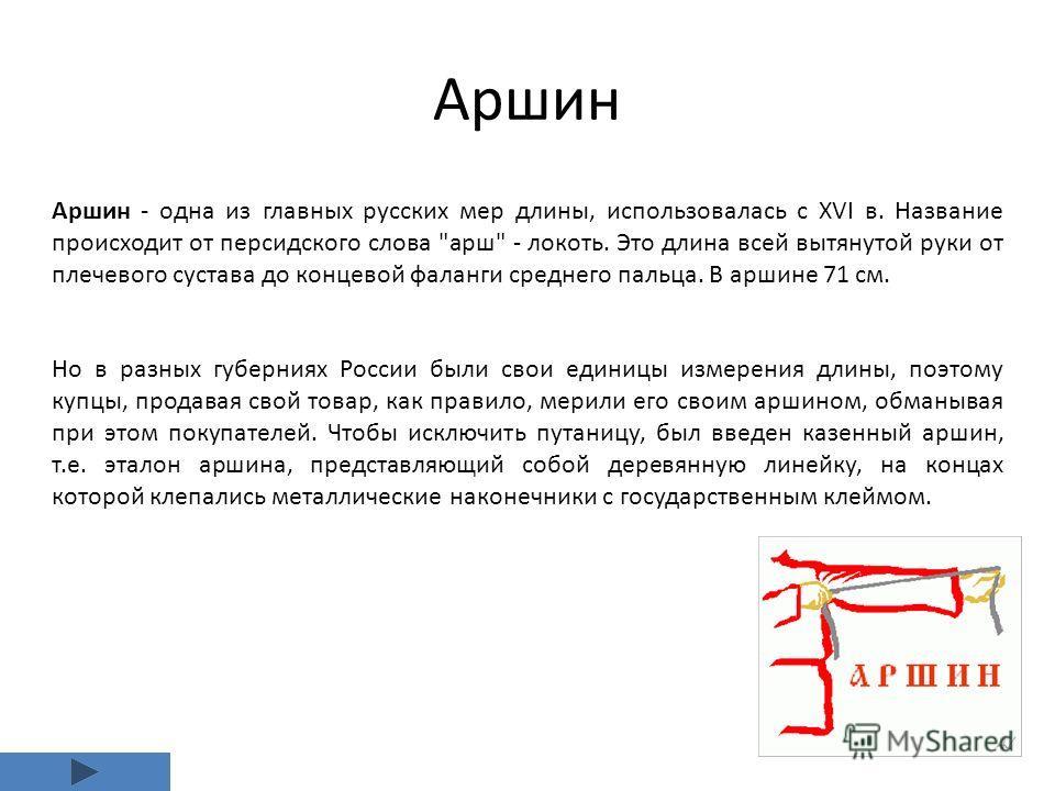 Аршин Аршин - одна из главных русских мер длины, использовалась с XVI в. Название происходит от персидского слова