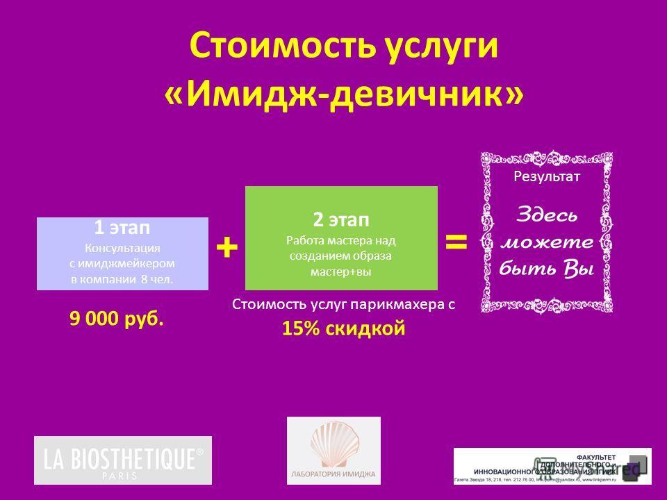 Стоимость услуги «Имидж-девичник» 1 этап Консультация с имиджмейкером в компании 8 чел. 2 этап Работа мастера над созданием образа мастер+вы 9 000 руб. Стоимость услуг парикмахера с 15% скидкой + = Результат