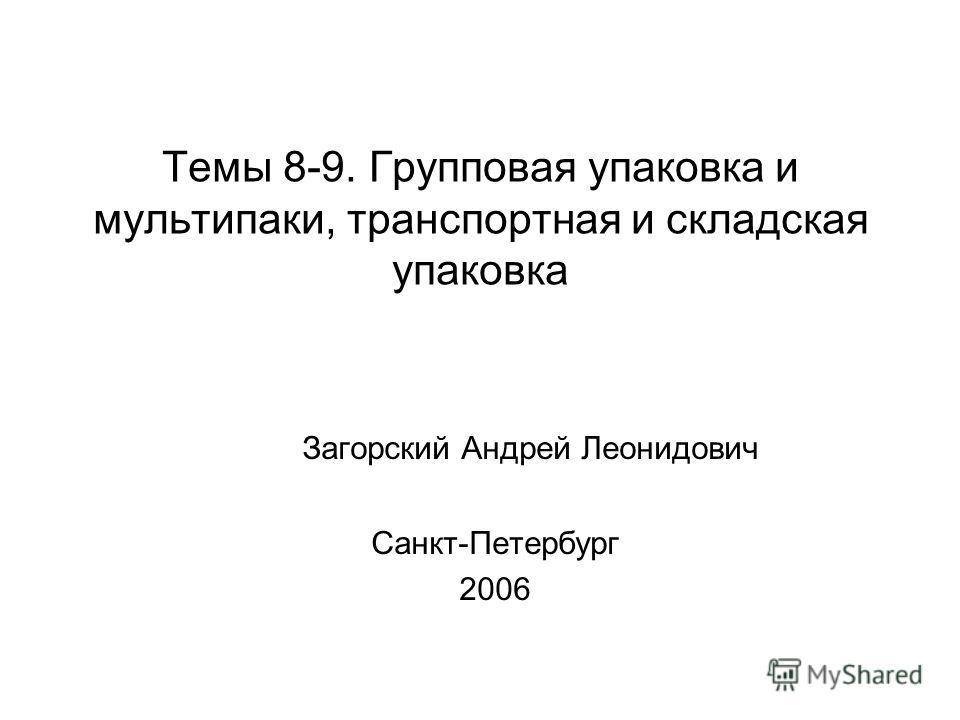 Темы 8-9. Групповая упаковка и мультипаки, транспортная и складская упаковка Загорский Андрей Леонидович Санкт-Петербург 2006