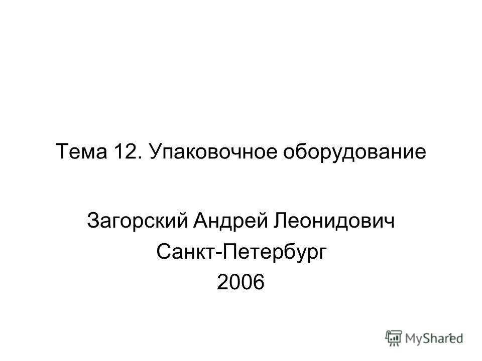 1 Тема 12. Упаковочное оборудование Загорский Андрей Леонидович Санкт-Петербург 2006